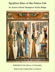 Egyptian Ideas of The Future Life ebook by Sir Ernest Alfred Thompson Wallis Budge