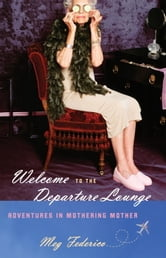 Welcome to the Departure Lounge - Adventures in Mothering Mother ebook by Meg Federico