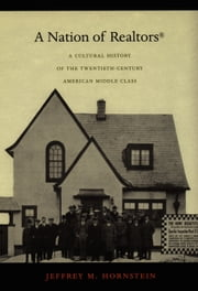 A Nation of Realtors® - A Cultural History of the Twentieth-Century American Middle Class ebook by Jeffrey M. Hornstein,Daniel J. Walkowitz