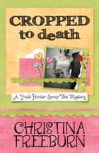 CROPPED TO DEATH ebook by Christina Freeburn
