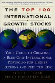 The Top 100 International Growth Stocks - Your Guide to Creating a Blue Chip International Portfolio for Higher Returns and ebook by Scott E. Kalb,Peggy Eddersheim Kalb