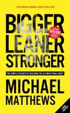 Bigger Leaner Stronger - The Simple Science of Building the Ultimate Male Body ebook by