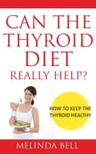 Can The Thyroid Diet Really Help ebook by Melinda Bell