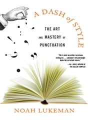 A Dash of Style: The Art and Mastery of Punctuation ebook by Noah Lukeman