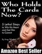 Who Holds The Cards Now? 5 Lethal Steps to Win His Heart and Get Him to Commit eBook by Gregg Michaelsen