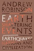 Earth-Shattering Events - Earthquakes, Nations and Civilization ebook by Andrew Robinson