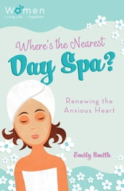 Where's the Nearest Day Spa? - Renewing the Anxious Heart ebook by Emily Smith