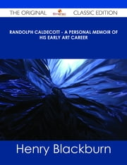 Randolph Caldecott - A Personal Memoir of His Early Art Career - The Original Classic Edition ebook by Henry Blackburn