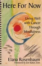 Here For Now: Living Well With Cancer Through Mindfulness ebook by Elana Rosenbaum