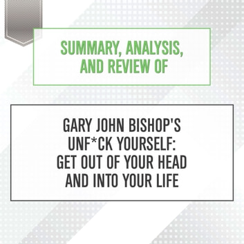 Summary, Analysis, and Review of Gary John Bishop's Unf*ck Yourself: Get Out of Your Head and Into Your Life audiobook by Start Publishing Notes,Michael Gilboe