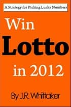 Win Lotto in 2013 (A Strategy for Picking Lucky Numbers) ebook by J. R. Whittaker