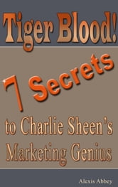 Tiger Blood! 7 Secrets to Charlie Sheen's Marketing Genius ebook by Alexis Abbey