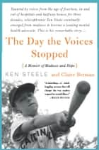 The Day The Voices Stopped - A Memoir of Madness and Hope ebook by Ken Steele, Claire Berman