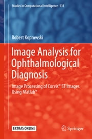 Image Analysis for Ophthalmological Diagnosis - Image Processing of Corvis® ST Images Using Matlab® ebook by Robert Koprowski