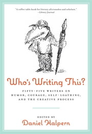 Who's Writing This? - Fifty-five Writers on Humor, Courage, Self-Loathing, and the Creative Process ebook by Dan Halpern