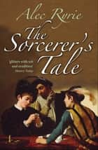 The Sorcerer's Tale ebook by Alec Ryrie