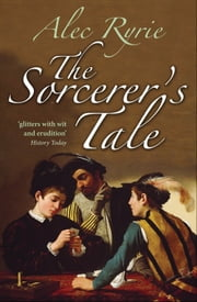 The Sorcerer's Tale: Faith and Fraud in Tudor England ebook by Alec Ryrie
