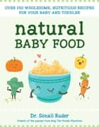 Natural Baby Food - Over 150 Wholesome, Nutritious Recipes For Your Baby and Toddler ebook by Sonali Ruder