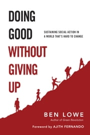 Doing Good Without Giving Up - Sustaining Social Action in a World That's Hard to Change ebook by Ben Lowe,Ajith Fernando