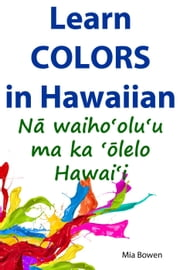 Learn Colors in Hawaiian - Learn Hawaiian, #3 ebook by Mia Bowen