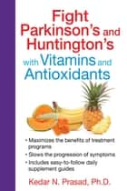 Fight Parkinson's and Huntington's with Vitamins and Antioxidants ebook by Kedar N. Prasad, Ph.D.