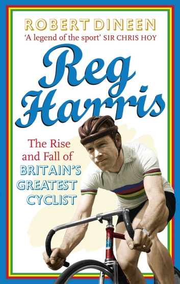 Reg Harris - The rise and fall of Britain's greatest cyclist eBook by Robert Dineen