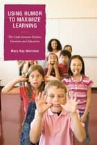 Using Humor to Maximize Learning - The Links between Positive Emotions and Education ebook by Mary Kay Morrison, President, Association for Applied and Therapeutic Humor,...