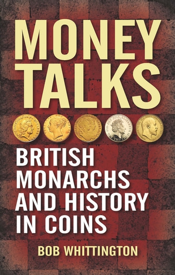Money Talks - British Monarchs and History in Coins ebook by Bob Whittington