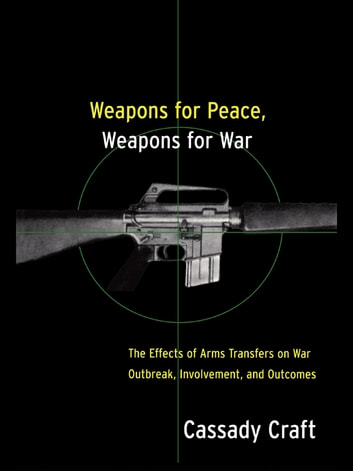 Weapons for Peace, Weapons for War - The Effect of Arms Transfers on War Outbreak, Involvement and Outcomes ebook by Cassady B. Craft