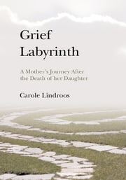 Grief Labyrinth - A Mother's Journey After the Death of her Daughter ebook by Carole Lindroos