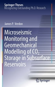 Microseismic Monitoring and Geomechanical Modelling of CO2 Storage in Subsurface Reservoirs ebook by James P. Verdon