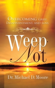 Weep Not: Overcoming Grief, Disappointment, and Loss ebook by Dr. Michael D. Moore