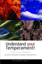 Understand Your Temperament! - A Guide to the Four Temperaments - Choleric, Sanguine, Phlegmatic, Melancholic eBook by Dr. Gilbert Childs