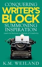 Conquering Writer's Block and Summoning Inspiration: Learn to Nurture a Lifestyle of Creativity eBook by K.M. Weiland