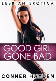 Good Girl Gone Bad: Lesbian Erotica ebook by Conner Hayden
