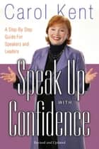 Speak Up with Confidence - A Step-by-Step Guide for Speakers and Leaders ebook by Carol Kent