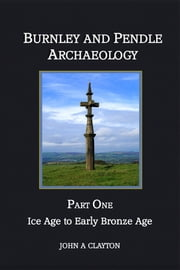 Burnley and Pendle Archaeology: Part One: Ice Age to Early Bronze Age ebook by John A Clayton