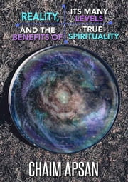 Reality, its many levels and the benefits of true spirituality ebook by Chaim Apsan