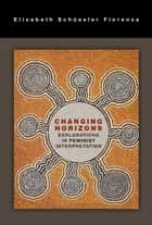 Changing Horizons - Explorations in Feminist Interpretation ebook by Elisabeth Schussler Fiorenza