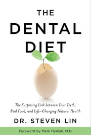 The Dental Diet - The Surprising Link between Your Teeth, Real Food, and Life-Changing Natural Health ebook by Steven Lin