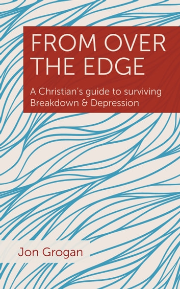 From Over the Edge - A Christian's guide to surviving Breakdown & Depression ebook by Jon Grogan
