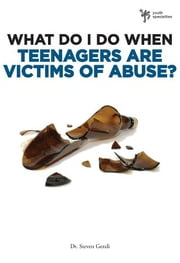 What Do I Do When Teenagers are Victims of Abuse? ebook by Steven Gerali