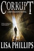 Corrupt: A Ben Mason Novel ebook by Lisa Phillips