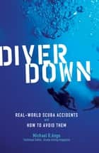Diver Down - Real-World SCUBA Accidents and How to Avoid Them ebook by Michael R. Ange
