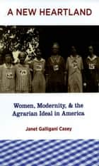 A New Heartland - Women, Modernity, and the Agrarian Ideal in America ebook by Janet Galligani Casey