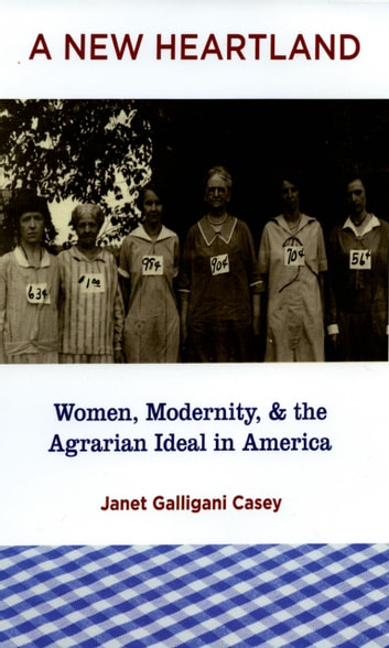 A New Heartland: Women, Modernity, and the Agrarian Ideal in America ebook by Janet Galligani Casey