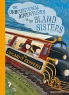 The Uncanny Express (The Unintentional Adventures of the Bland Sisters Book 2) ebook by Kara LaReau, Jen Hill