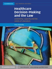 Healthcare Decision-Making and the Law - Autonomy, Capacity and the Limits of Liberalism ebook by Mary Donnelly