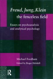 Freud, Jung, Klein - The Fenceless Field - Essays on Psychoanalysis and Analytical Psychology ebook by Michael Fordham,Dr Roger Hobdell,Roger Hobdell