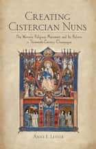 Creating Cistercian Nuns ebook by Anne E. Lester